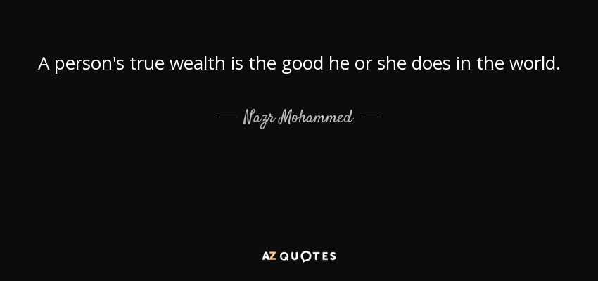 A person's true wealth is the good he or she does in the world. - Nazr Mohammed
