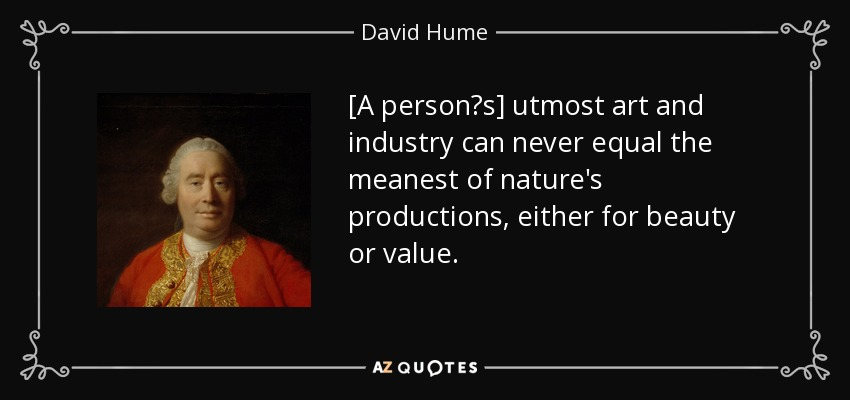 [A person's] utmost art and industry can never equal the meanest of nature's productions, either for beauty or value. - David Hume
