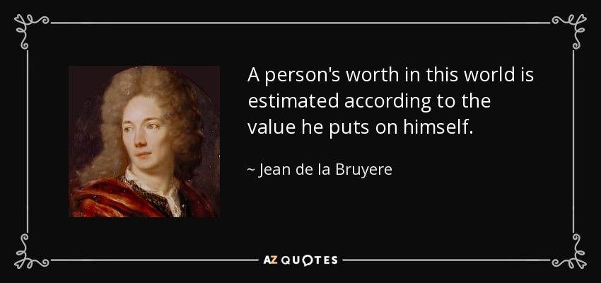 A person's worth in this world is estimated according to the value he puts on himself. - Jean de la Bruyere