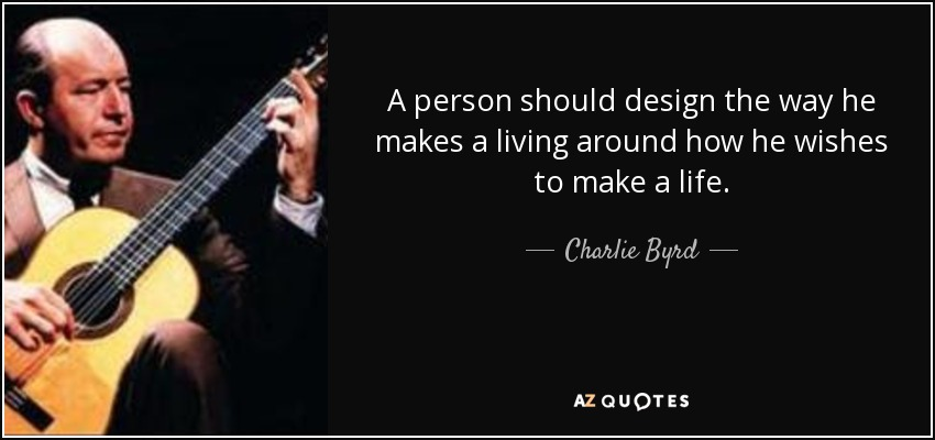 A person should design the way he makes a living around how he wishes to make a life. - Charlie Byrd