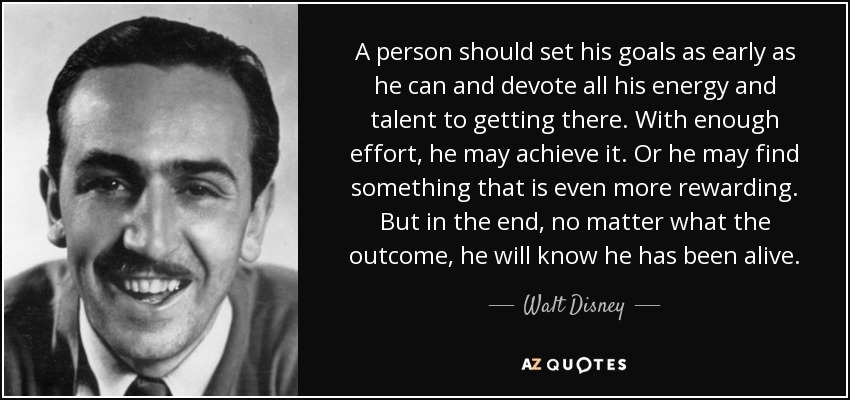 A person should set his goals as early as he can and devote all his energy and talent to getting there. With enough effort, he may achieve it. Or he may find something that is even more rewarding. But in the end, no matter what the outcome, he will know he has been alive. - Walt Disney