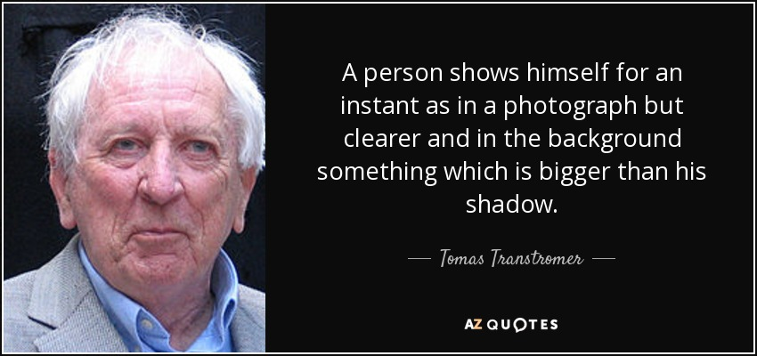 A person shows himself for an instant as in a photograph but clearer and in the background something which is bigger than his shadow. - Tomas Transtromer