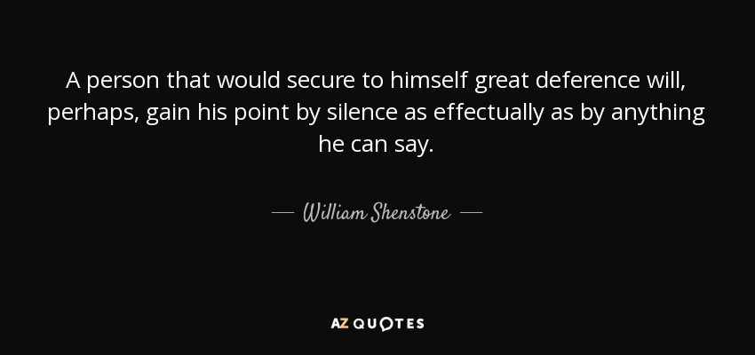 A person that would secure to himself great deference will, perhaps, gain his point by silence as effectually as by anything he can say. - William Shenstone