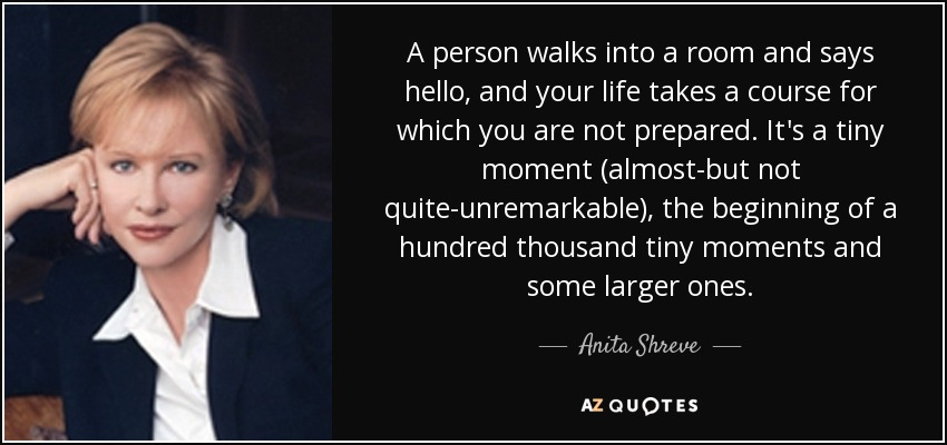 A person walks into a room and says hello, and your life takes a course for which you are not prepared. It's a tiny moment (almost-but not quite-unremarkable), the beginning of a hundred thousand tiny moments and some larger ones. - Anita Shreve