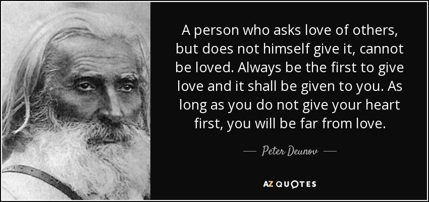 A person who asks love of others, but does not himself give it, cannot be loved. Always be the first to give love and it shall be given to you. As long as you do not give your heart first, you will be far from love. - Peter Deunov