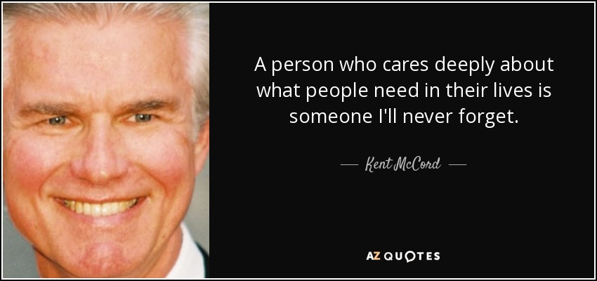 A person who cares deeply about what people need in their lives is someone I'll never forget. - Kent McCord
