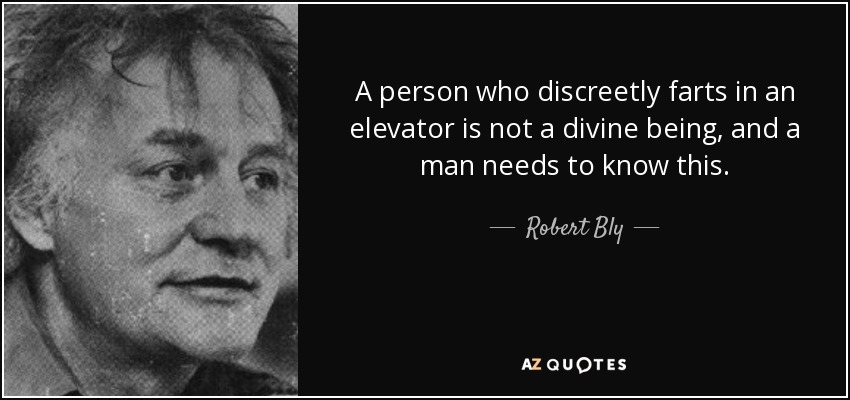 A person who discreetly farts in an elevator is not a divine being, and a man needs to know this. - Robert Bly