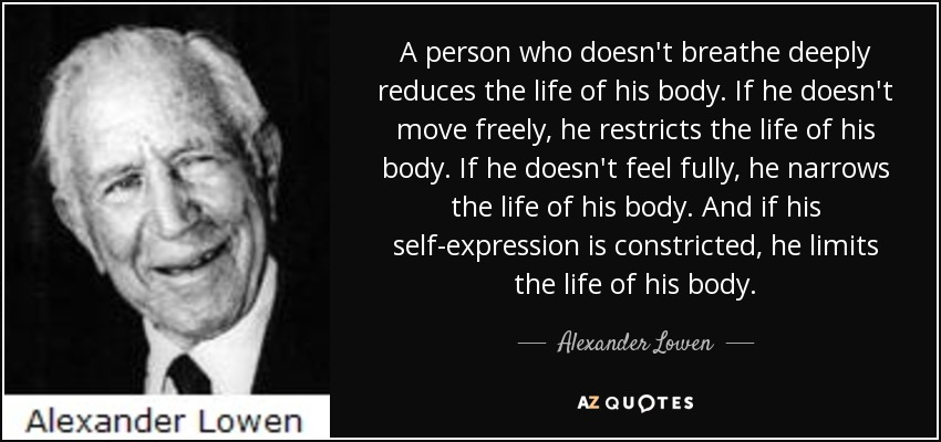 A person who doesn't breathe deeply reduces the life of his body. If he doesn't move freely, he restricts the life of his body. If he doesn't feel fully, he narrows the life of his body. And if his self-expression is constricted, he limits the life of his body. - Alexander Lowen