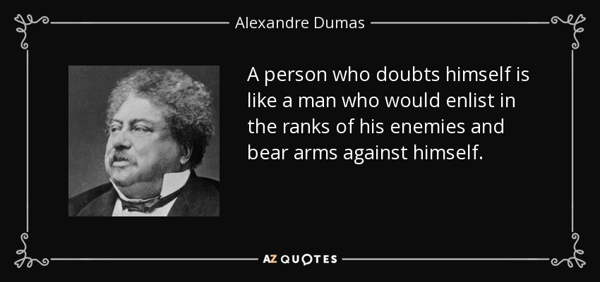 A person who doubts himself is like a man who would enlist in the ranks of his enemies and bear arms against himself. - Alexandre Dumas