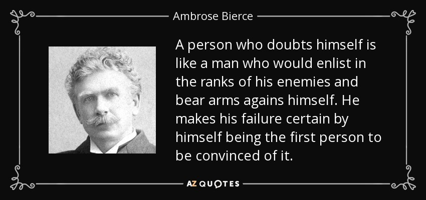 A person who doubts himself is like a man who would enlist in the ranks of his enemies and bear arms agains himself. He makes his failure certain by himself being the first person to be convinced of it. - Ambrose Bierce