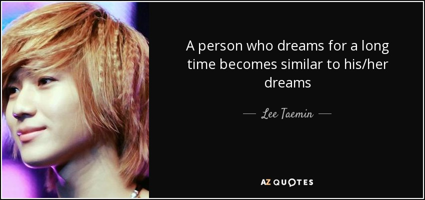 A person who dreams for a long time becomes similar to his/her dreams - Lee Taemin