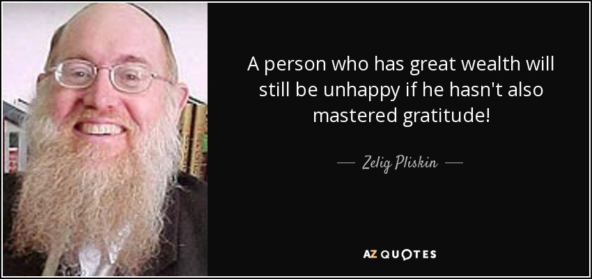 A person who has great wealth will still be unhappy if he hasn't also mastered gratitude! - Zelig Pliskin