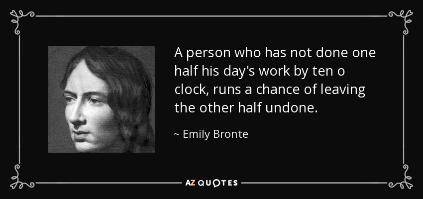 A person who has not done one half his day's work by ten o clock, runs a chance of leaving the other half undone. - Emily Bronte