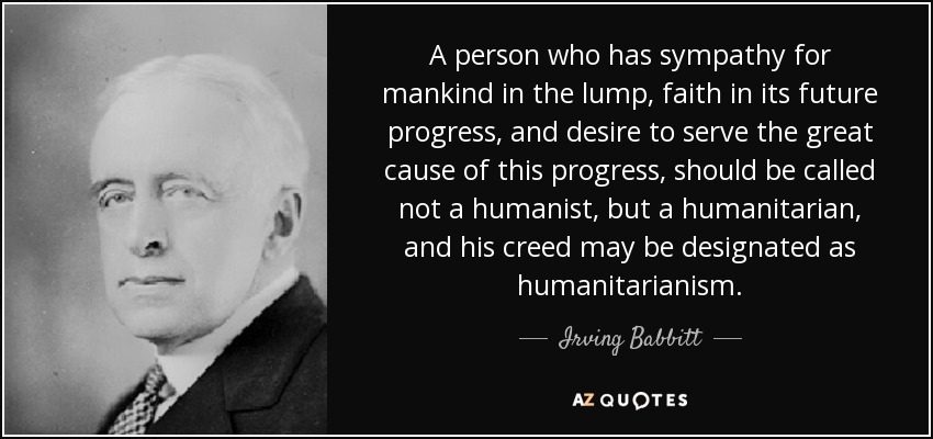 A person who has sympathy for mankind in the lump, faith in its future progress, and desire to serve the great cause of this progress, should be called not a humanist, but a humanitarian, and his creed may be designated as humanitarianism. - Irving Babbitt