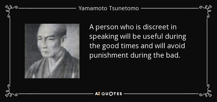 A person who is discreet in speaking will be useful during the good times and will avoid punishment during the bad. - Yamamoto Tsunetomo