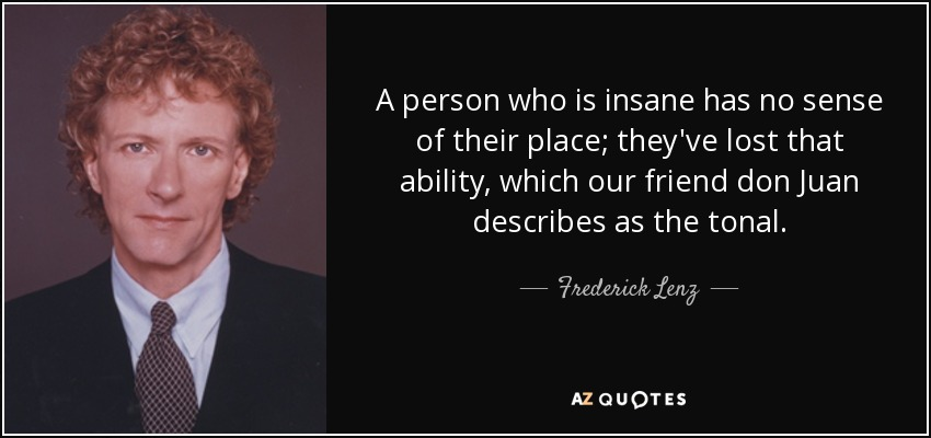 A person who is insane has no sense of their place; they've lost that ability, which our friend don Juan describes as the tonal. - Frederick Lenz