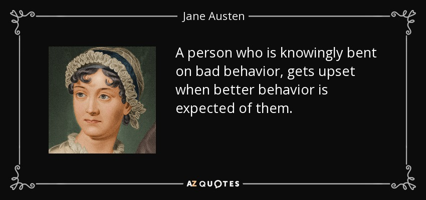 A person who is knowingly bent on bad behavior, gets upset when better behavior is expected of them. - Jane Austen