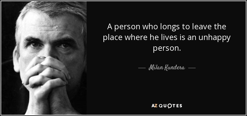 A person who longs to leave the place where he lives is an unhappy person. - Milan Kundera