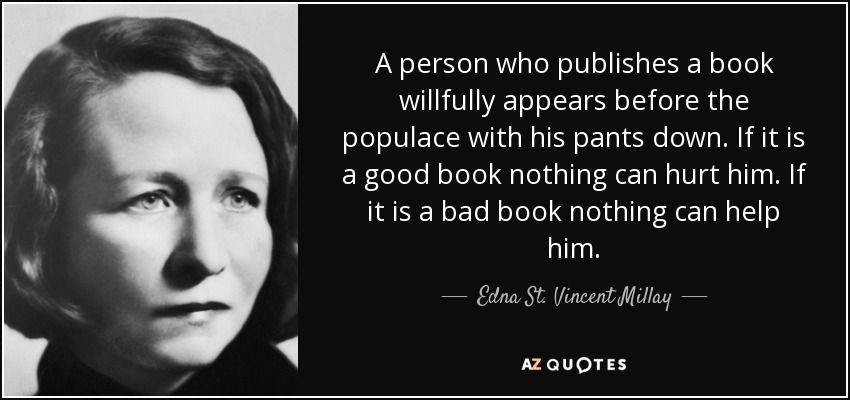 A person who publishes a book willfully appears before the populace with his pants down. If it is a good book nothing can hurt him. If it is a bad book nothing can help him. - Edna St. Vincent Millay