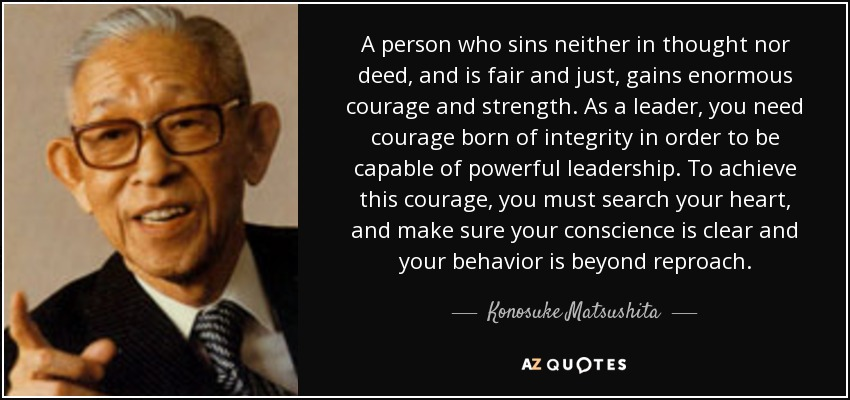 A person who sins neither in thought nor deed, and is fair and just, gains enormous courage and strength. As a leader, you need courage born of integrity in order to be capable of powerful leadership. To achieve this courage, you must search your heart, and make sure your conscience is clear and your behavior is beyond reproach. - Konosuke Matsushita