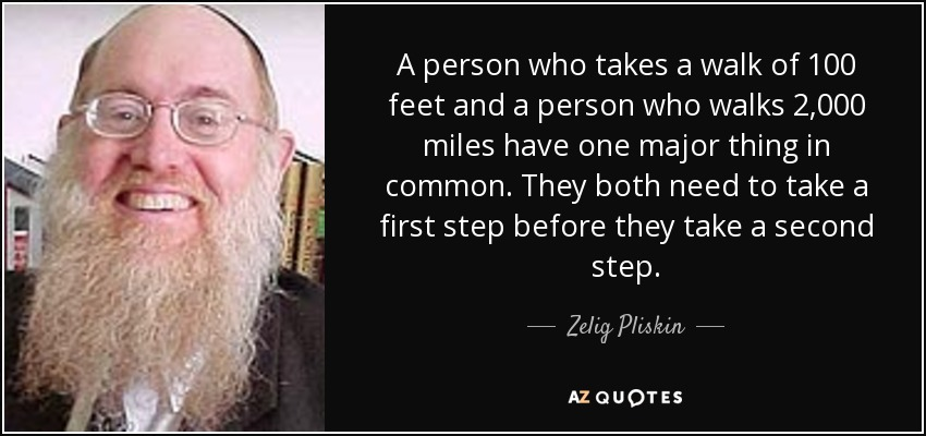 A person who takes a walk of 100 feet and a person who walks 2,000 miles have one major thing in common. They both need to take a first step before they take a second step. - Zelig Pliskin