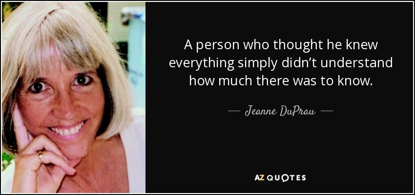 A person who thought he knew everything simply didn't understand how much there was to know. - Jeanne DuPrau