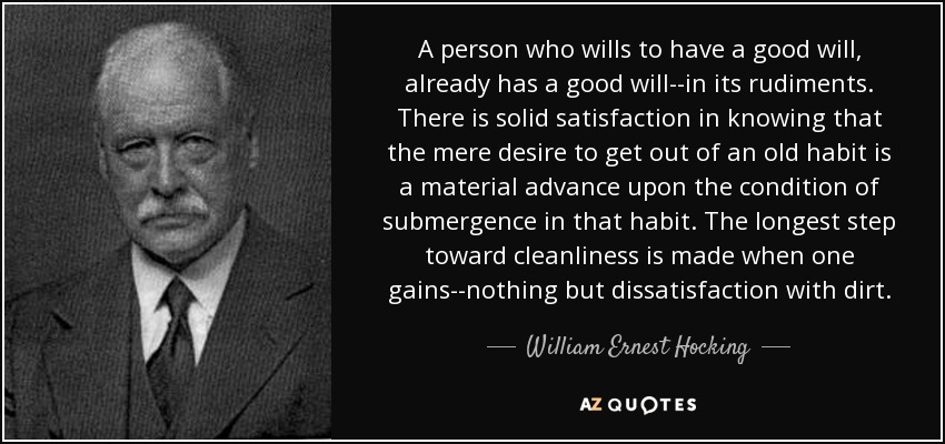 A person who wills to have a good will, already has a good will--in its rudiments. There is solid satisfaction in knowing that the mere desire to get out of an old habit is a material advance upon the condition of submergence in that habit. The longest step toward cleanliness is made when one gains--nothing but dissatisfaction with dirt. - William Ernest Hocking