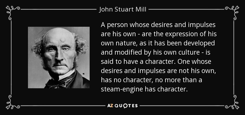A person whose desires and impulses are his own—are the expression of his own nature, as it has been developed and modified by his own culture—is said to have a character. One whose desires and impulses are not his own, has no character, no more than a steam-engine has character… - John Stuart Mill