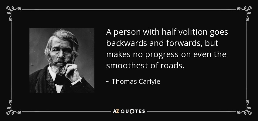 A person with half volition goes backwards and forwards, but makes no progress on even the smoothest of roads. - Thomas Carlyle