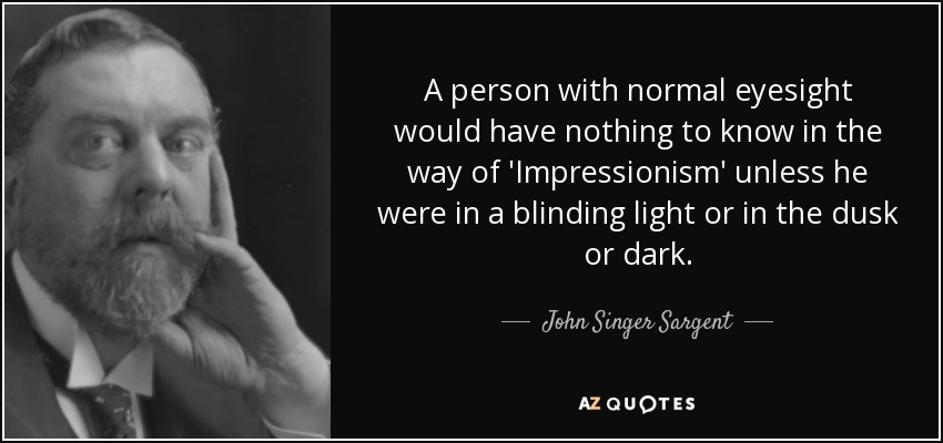 A person with normal eyesight would have nothing to know in the way of 'Impressionism' unless he were in a blinding light or in the dusk or dark. - John Singer Sargent