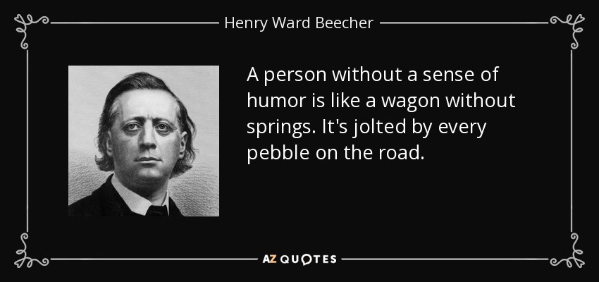 A person without a sense of humor is like a wagon without springs. It's jolted by every pebble on the road. - Henry Ward Beecher