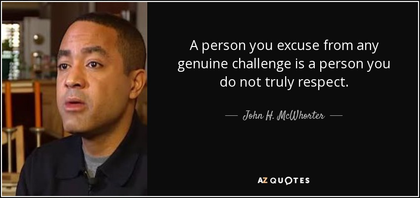 A person you excuse from any genuine challenge is a person you do not truly respect. - John H. McWhorter