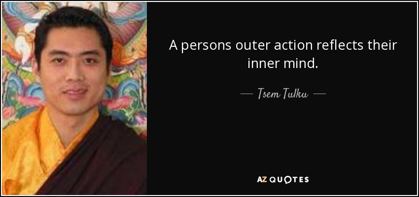 A persons outer action reflects their inner mind. - Tsem Tulku