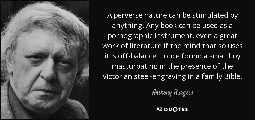 A perverse nature can be stimulated by anything. Any book can be used as a pornographic instrument, even a great work of literature if the mind that so uses it is off-balance. I once found a small boy masturbating in the presence of the Victorian steel-engraving in a family Bible. - Anthony Burgess