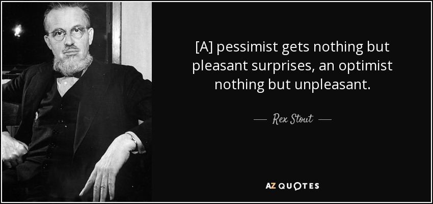 [A] pessimist gets nothing but pleasant surprises, an optimist nothing but unpleasant. - Rex Stout