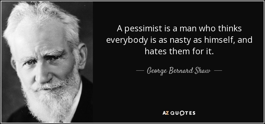 A pessimist is a man who thinks everybody is as nasty as himself, and hates them for it. - George Bernard Shaw