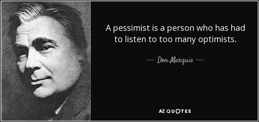 A pessimist is a person who has had to listen to too many optimists. - Don Marquis