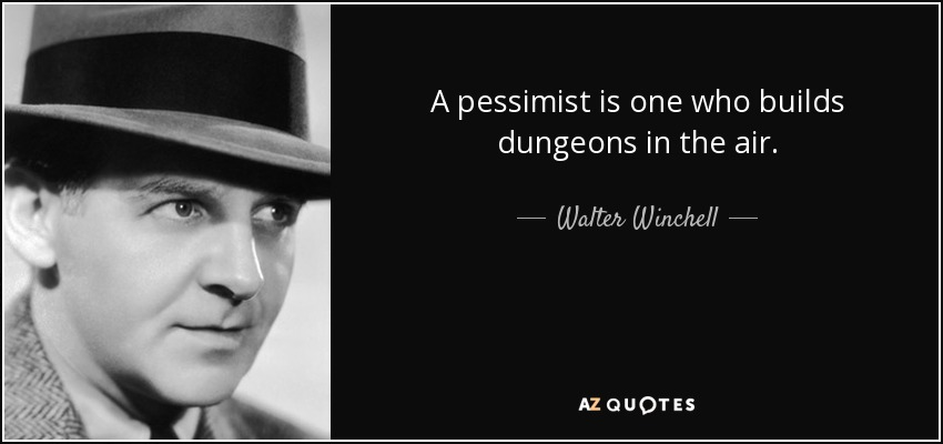 A pessimist is one who builds dungeons in the air. - Walter Winchell