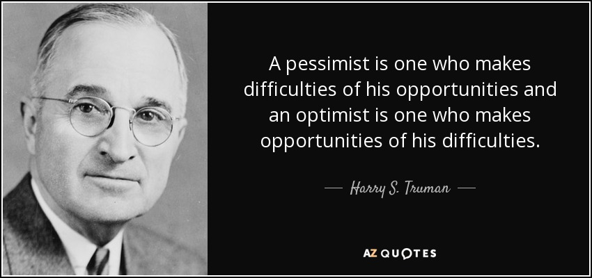 A pessimist is one who makes difficulties of his opportunities and an optimist is one who makes opportunities of his difficulties. - Harry S. Truman