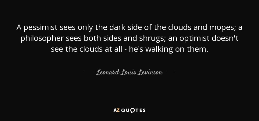 A pessimist sees only the dark side of the clouds and mopes; a philosopher sees both sides and shrugs; an optimist doesn't see the clouds at all - he's walking on them. - Leonard Louis Levinson