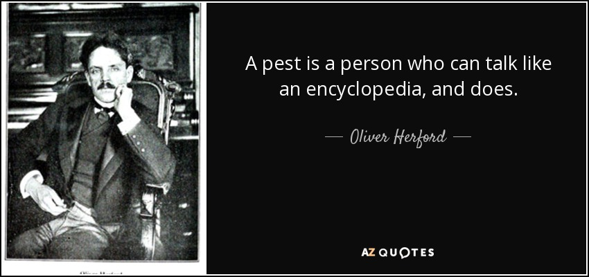 A pest is a person who can talk like an encyclopedia, and does. - Oliver Herford