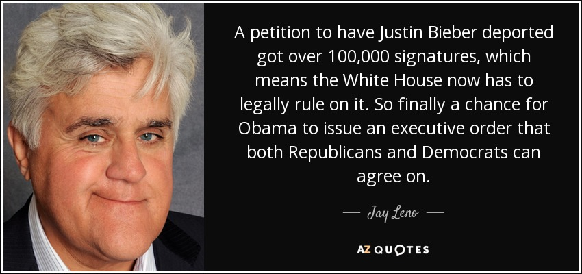 A petition to have Justin Bieber deported got over 100,000 signatures, which means the White House now has to legally rule on it. So finally a chance for Obama to issue an executive order that both Republicans and Democrats can agree on. - Jay Leno