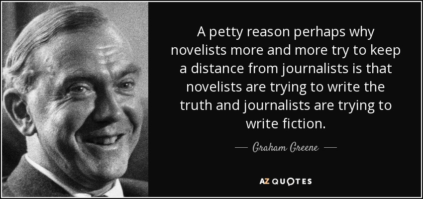 A petty reason perhaps why novelists more and more try to keep a distance from journalists is that novelists are trying to write the truth and journalists are trying to write fiction. - Graham Greene