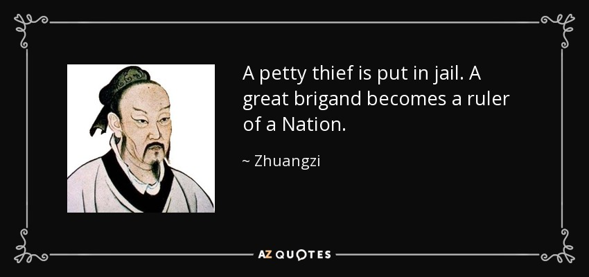 A petty thief is put in jail. A great brigand becomes a ruler of a Nation. - Zhuangzi