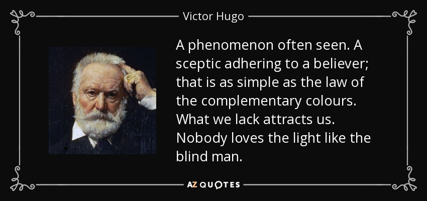 A phenomenon often seen. A sceptic adhering to a believer; that is as simple as the law of the complementary colours. What we lack attracts us. Nobody loves the light like the blind man. - Victor Hugo