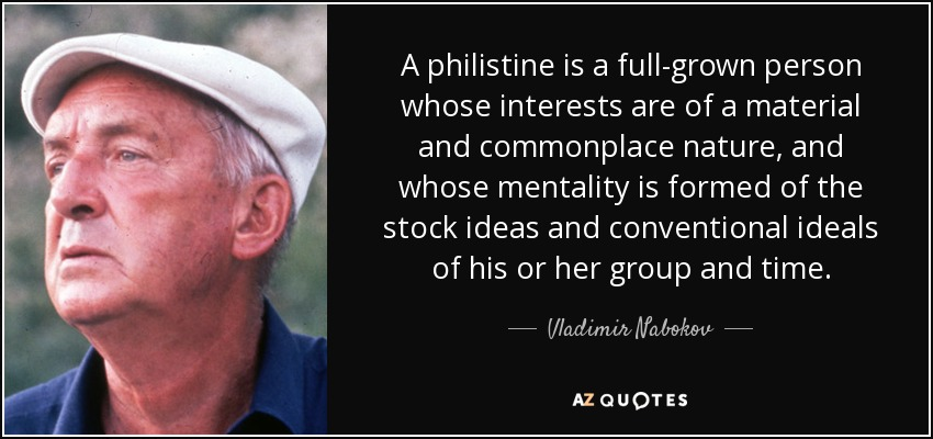 A philistine is a full-grown person whose interests are of a material and commonplace nature, and whose mentality is formed of the stock ideas and conventional ideals of his or her group and time. - Vladimir Nabokov