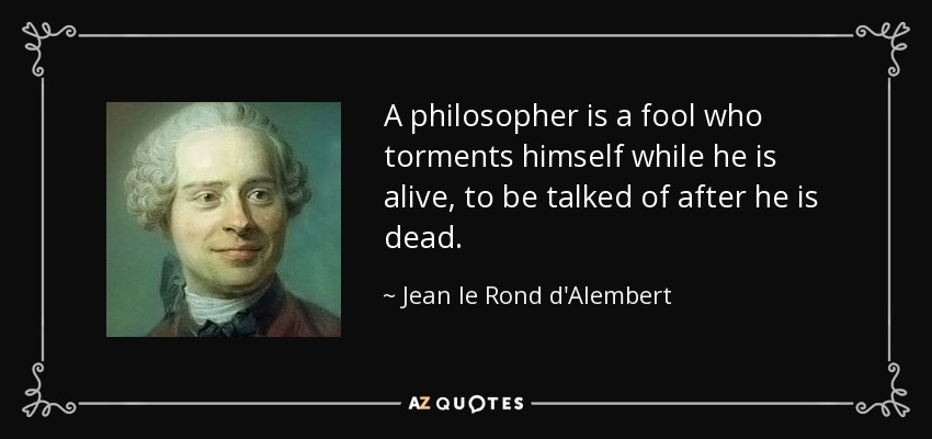 A philosopher is a fool who torments himself while he is alive, to be talked of after he is dead. - Jean le Rond d'Alembert