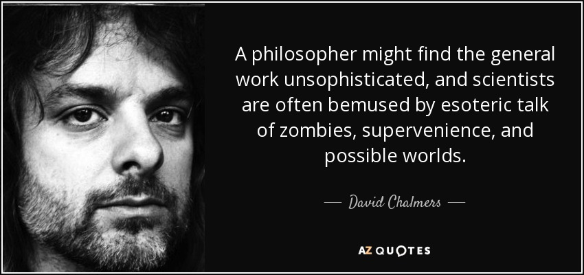 A philosopher might find the general work unsophisticated, and scientists are often bemused by esoteric talk of zombies, supervenience, and possible worlds. - David Chalmers