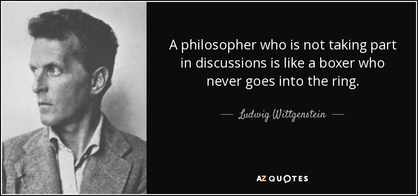 A philosopher who is not taking part in discussions is like a boxer who never goes into the ring. - Ludwig Wittgenstein