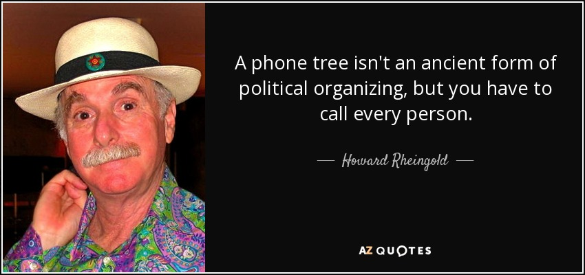 A phone tree isn't an ancient form of political organizing, but you have to call every person. - Howard Rheingold